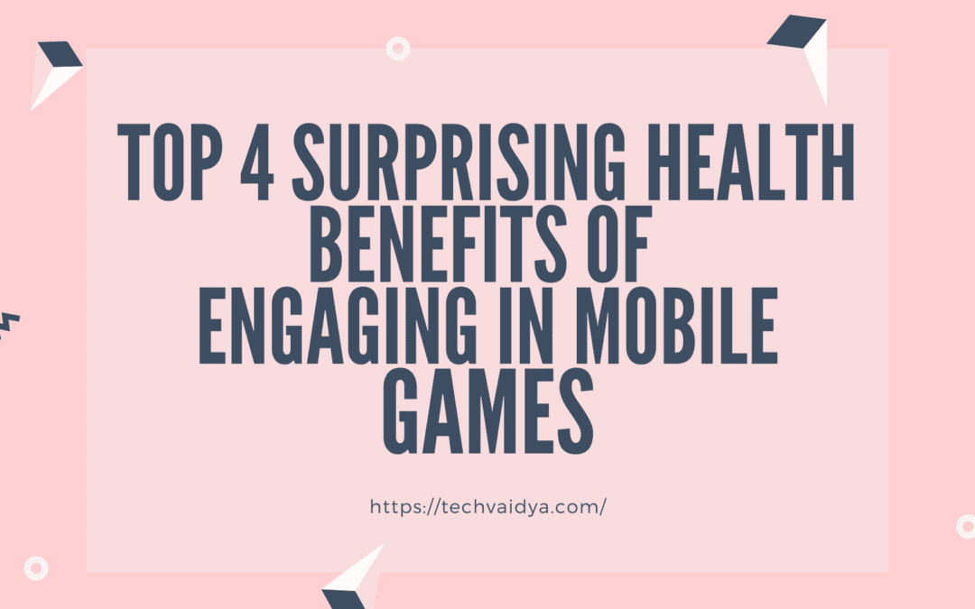Top 4 Surprising Health Benefits of Engaging in Mobile Games